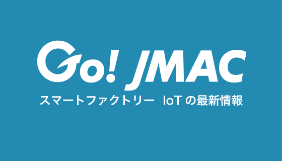 Go JMAC  ものづくりとIoTの最新情報